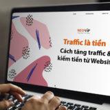 Traffic là tiền – Cách tăng traffic & kiếm tiền từ Website